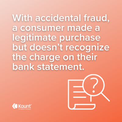 Accidental fraud definition: With accidental fraud, a consumer made a legitimate purchase but doesn't recognize the charge of their bank statement.